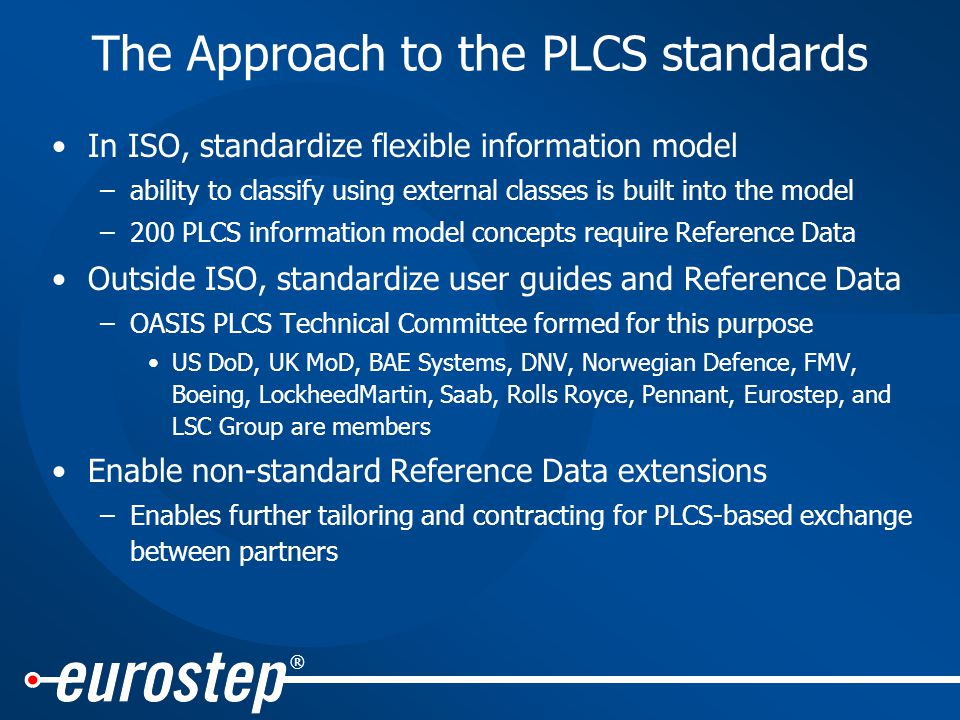 ® The Approach to the PLCS standards In ISO, standardize flexible information model –ability to classify using external classes is built into the model –200 PLCS information model concepts require Reference Data Outside ISO, standardize user guides and Reference Data –OASIS PLCS Technical Committee formed for this purpose US DoD, UK MoD, BAE Systems, DNV, Norwegian Defence, FMV, Boeing, LockheedMartin, Saab, Rolls Royce, Pennant, Eurostep, and LSC Group are members Enable non-standard Reference Data extensions –Enables further tailoring and contracting for PLCS-based exchange between partners