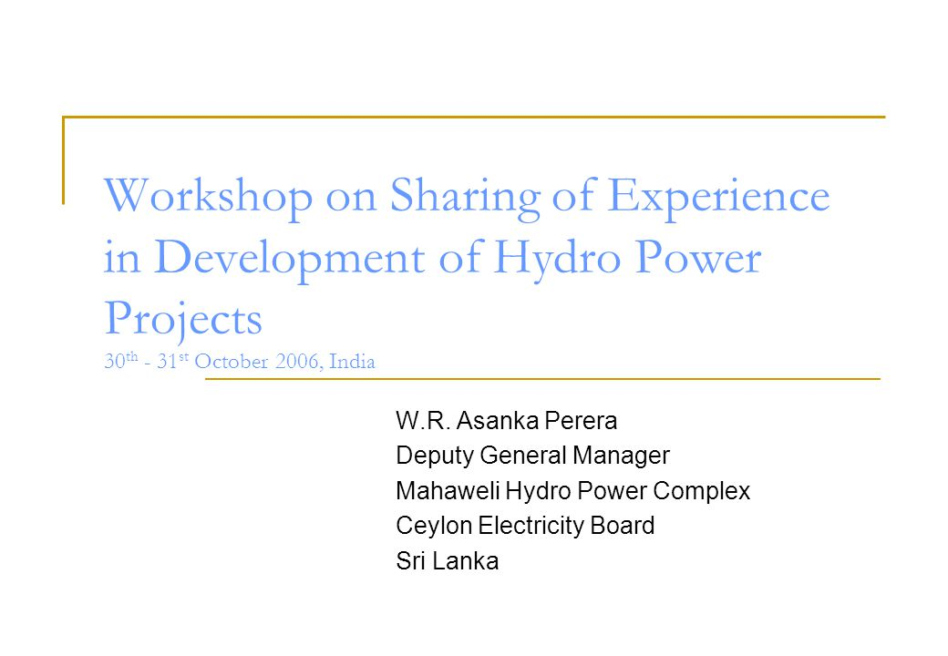 Workshop on Sharing of Experience in Development of Hydro Power Projects 30 th - 31 st October 2006, India W.R.