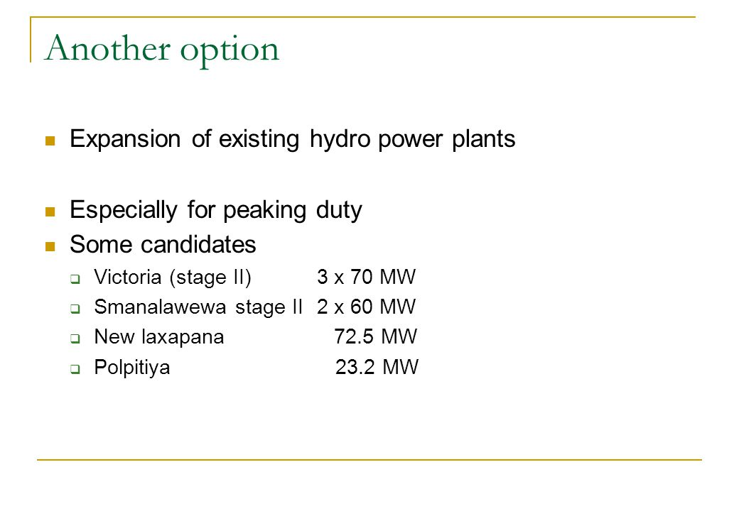 Another option Expansion of existing hydro power plants Especially for peaking duty Some candidates Victoria (stage II) 3 x 70 MW Smanalawewa stage II2 x 60 MW New laxapana 72.5 MW Polpitiya 23.2 MW