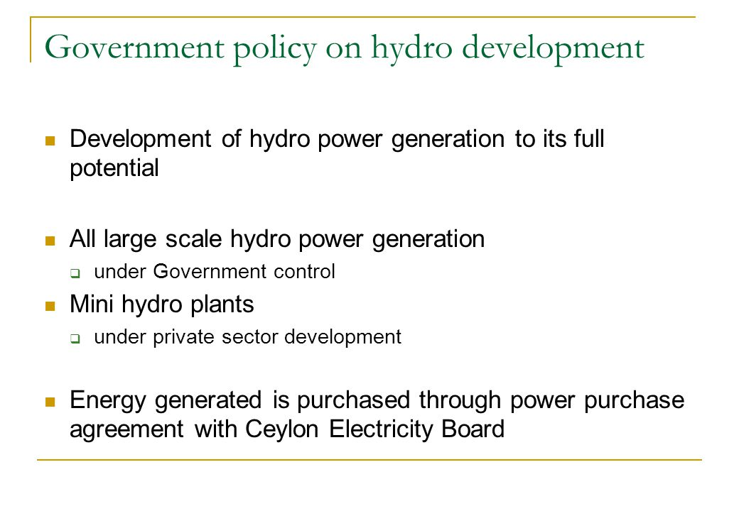 Development of hydro power generation to its full potential All large scale hydro power generation under Government control Mini hydro plants under private sector development Energy generated is purchased through power purchase agreement with Ceylon Electricity Board