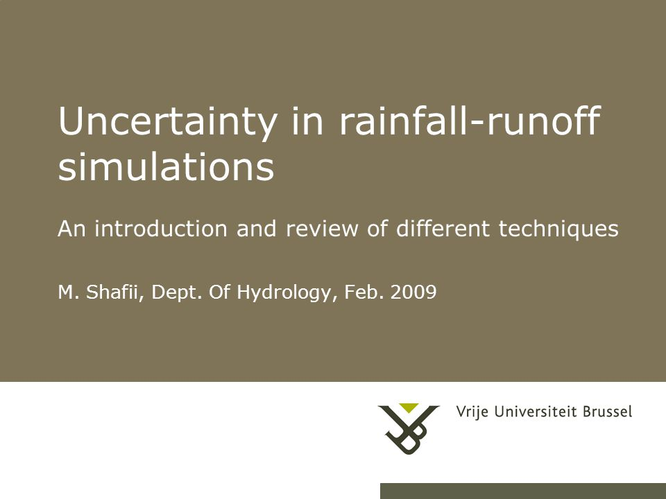 1 Uncertainty in rainfall-runoff simulations An introduction and review of different techniques M. Shafii, Dept. Of Hydrology, Feb. 2009