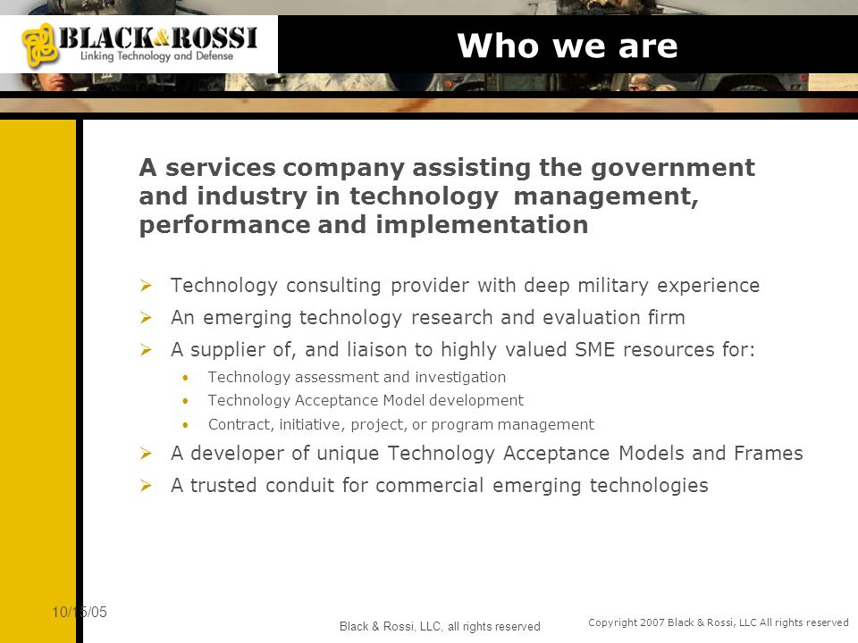Copyright 2007 Black & Rossi, LLC All rights reserved 10/15/05 Black & Rossi, LLC, all rights reserved Who we are Technology consulting provider with deep military experience An emerging technology research and evaluation firm A supplier of, and liaison to highly valued SME resources for: Technology assessment and investigation Technology Acceptance Model development Contract, initiative, project, or program management A developer of unique Technology Acceptance Models and Frames A trusted conduit for commercial emerging technologies A services company assisting the government and industry in technology management, performance and implementation