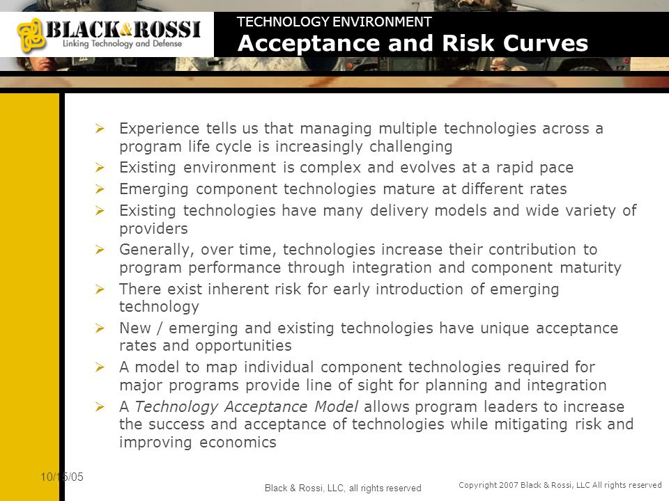 Copyright 2007 Black & Rossi, LLC All rights reserved 10/15/05 Black & Rossi, LLC, all rights reserved TECHNOLOGY ENVIRONMENT Acceptance and Risk Curves Experience tells us that managing multiple technologies across a program life cycle is increasingly challenging Existing environment is complex and evolves at a rapid pace Emerging component technologies mature at different rates Existing technologies have many delivery models and wide variety of providers Generally, over time, technologies increase their contribution to program performance through integration and component maturity There exist inherent risk for early introduction of emerging technology New / emerging and existing technologies have unique acceptance rates and opportunities A model to map individual component technologies required for major programs provide line of sight for planning and integration A Technology Acceptance Model allows program leaders to increase the success and acceptance of technologies while mitigating risk and improving economics