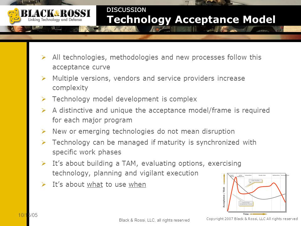 Copyright 2007 Black & Rossi, LLC All rights reserved 10/15/05 Black & Rossi, LLC, all rights reserved All technologies, methodologies and new processes follow this acceptance curve Multiple versions, vendors and service providers increase complexity Technology model development is complex A distinctive and unique the acceptance model/frame is required for each major program New or emerging technologies do not mean disruption Technology can be managed if maturity is synchronized with specific work phases Its about building a TAM, evaluating options, exercising technology, planning and vigilant execution Its about what to use when DISCUSSION Technology Acceptance Model