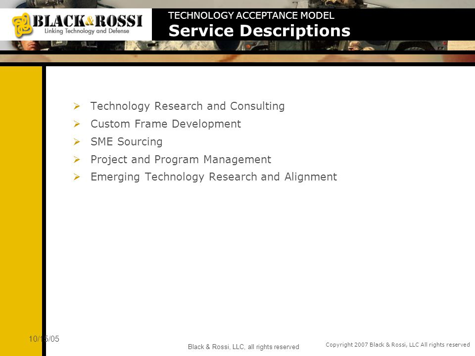 Copyright 2007 Black & Rossi, LLC All rights reserved 10/15/05 Black & Rossi, LLC, all rights reserved Time Accelerate the work phase completion Compress technology initiatives and programs Rapid production readiness Economics Reduce or eliminate costly failures Match component technologies with business drivers Minimize decommission and obsolescence expense Maximize economic value of production rollouts Risk Reduce technology risks Reduce implementation risks Reduce or eliminate project failures QOS Increase production performance Increase availability, acceptance, stability and reliability Improved overall technology management Deploy rich and stable technology solutions TECHNOLOGY ACCEPTANCE MODEL Business Value