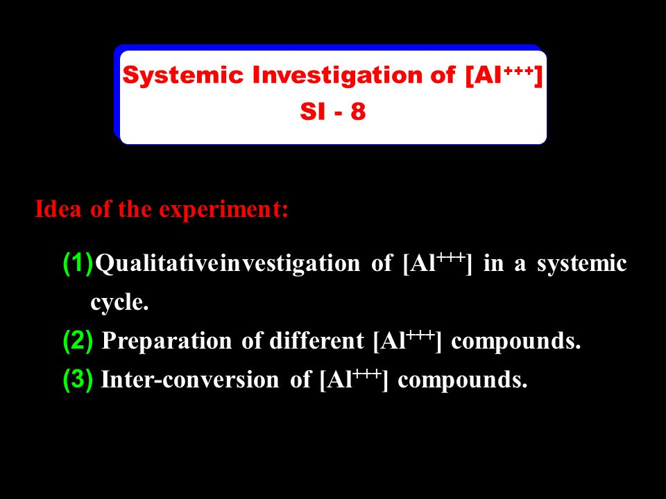 Idea of the experiment: (1) Qualitative investigation of [Al +++ ] in a systemic cycle. (2) Preparation of different [Al +++ ] compounds. (3) Inter-co