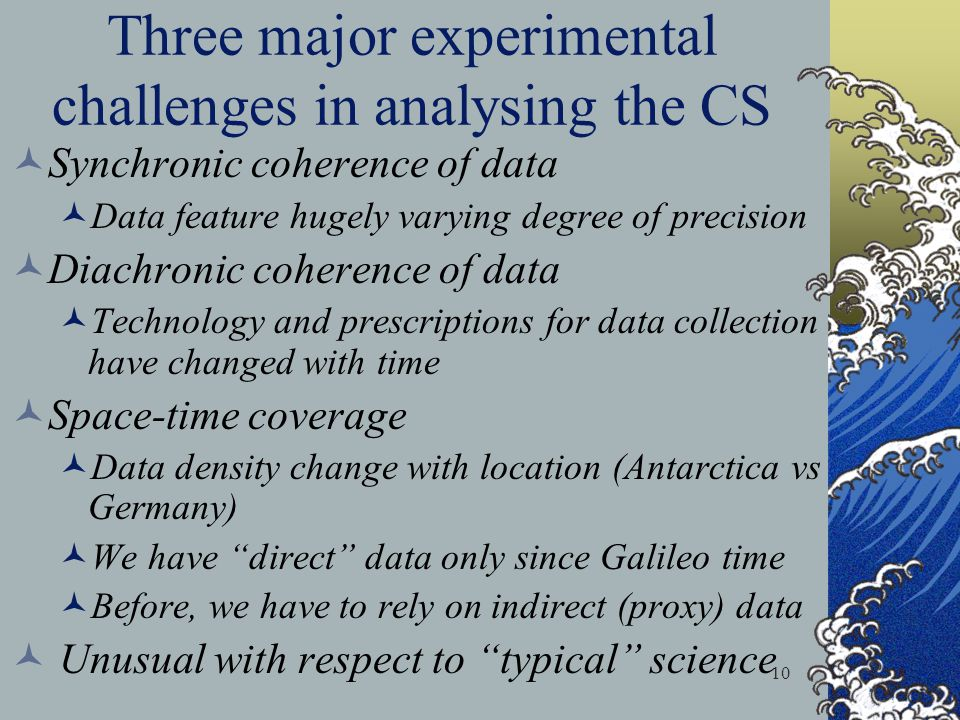 10 Three major experimental challenges in analysing the CS Synchronic coherence of data Data feature hugely varying degree of precision Diachronic coherence of data Technology and prescriptions for data collection have changed with time Space-time coverage Data density change with location (Antarctica vs Germany) We have direct data only since Galileo time Before, we have to rely on indirect (proxy) data Unusual with respect to typical science