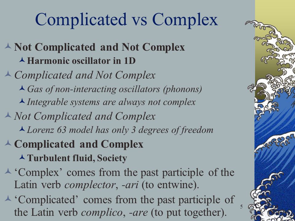 5 Complicated vs Complex Not Complicated and Not Complex Harmonic oscillator in 1D Complicated and Not Complex Gas of non-interacting oscillators (phonons) Integrable systems are always not complex Not Complicated and Complex Lorenz 63 model has only 3 degrees of freedom Complicated and Complex Turbulent fluid, Society Complex comes from the past participle of the Latin verb complector, -ari (to entwine).