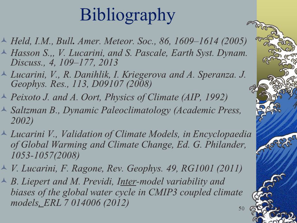 50 Bibliography Held, I.M., Bull. Amer. Meteor. Soc., 86, 1609–1614 (2005) Hasson S.,, V. Lucarini, and S. Pascale, Earth Syst. Dynam. Discuss., 4, 10