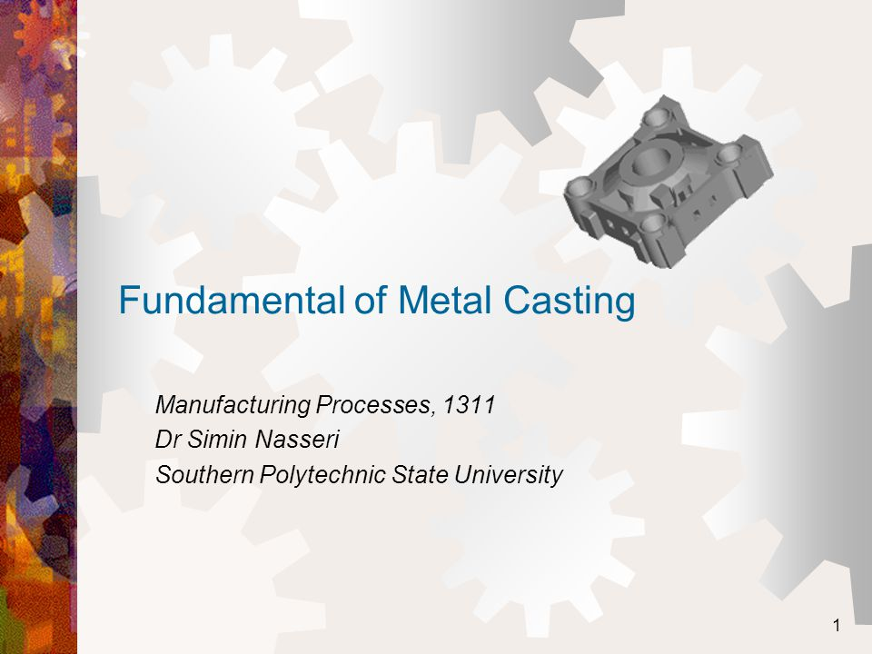 1 Fundamental of Metal Casting Manufacturing Processes, 1311 Dr Simin Nasseri Southern Polytechnic State University