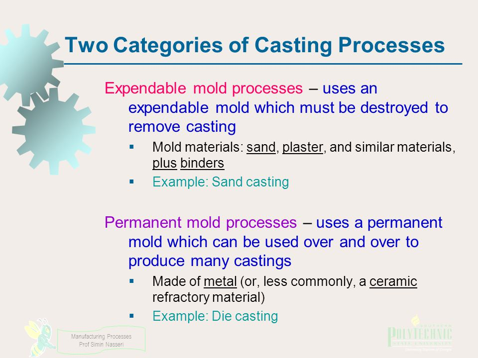 Manufacturing Processes Prof Simin Nasseri Two Categories of Casting Processes Expendable mold processes – uses an expendable mold which must be destroyed to remove casting Mold materials: sand, plaster, and similar materials, plus binders Example: Sand casting Permanent mold processes – uses a permanent mold which can be used over and over to produce many castings Made of metal (or, less commonly, a ceramic refractory material) Example: Die casting