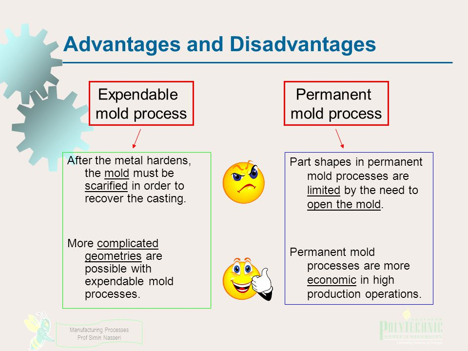 Manufacturing Processes Prof Simin Nasseri Advantages and Disadvantages After the metal hardens, the mold must be scarified in order to recover the casting.