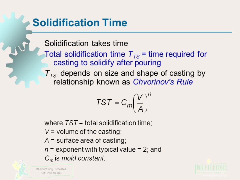 Manufacturing Processes Prof Simin Nasseri Solidification Time Solidification takes time Total solidification time T TS = time required for casting to solidify after pouring T TS depends on size and shape of casting by relationship known as Chvorinov s Rule where TST = total solidification time; V = volume of the casting; A = surface area of casting; n = exponent with typical value = 2; and C m is mold constant.