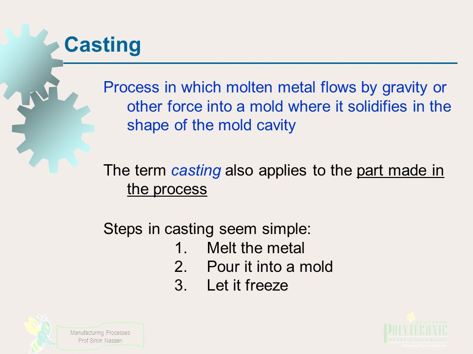 Manufacturing Processes Prof Simin Nasseri Casting Process in which molten metal flows by gravity or other force into a mold where it solidifies in the shape of the mold cavity The term casting also applies to the part made in the process Steps in casting seem simple: 1.