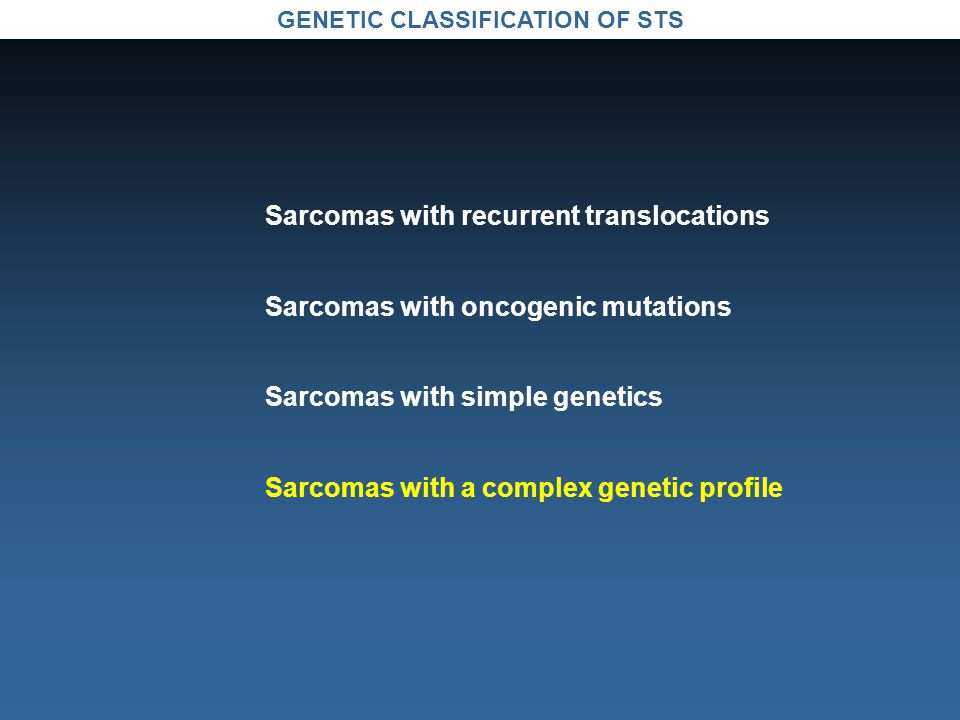 GENETIC CLASSIFICATION OF STS Sarcomas with recurrent translocations Sarcomas with oncogenic mutations Sarcomas with simple genetics Sarcomas with a complex genetic profile