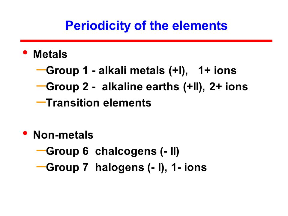 Periodicity of the elements Metals – Group 1 - alkali metals (+I), 1+ ions – Group 2 - alkaline earths (+II), 2+ ions – Transition elements Non-metals – Group 6 chalcogens (- II) – Group 7 halogens (- I), 1- ions