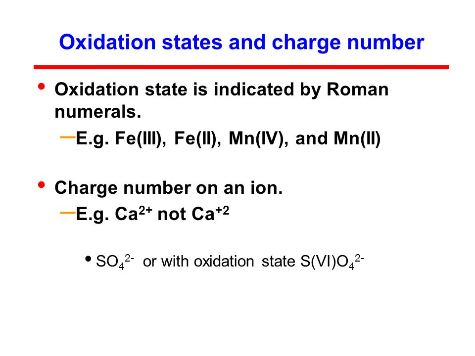 Oxidation states and charge number Oxidation state is indicated by Roman numerals.