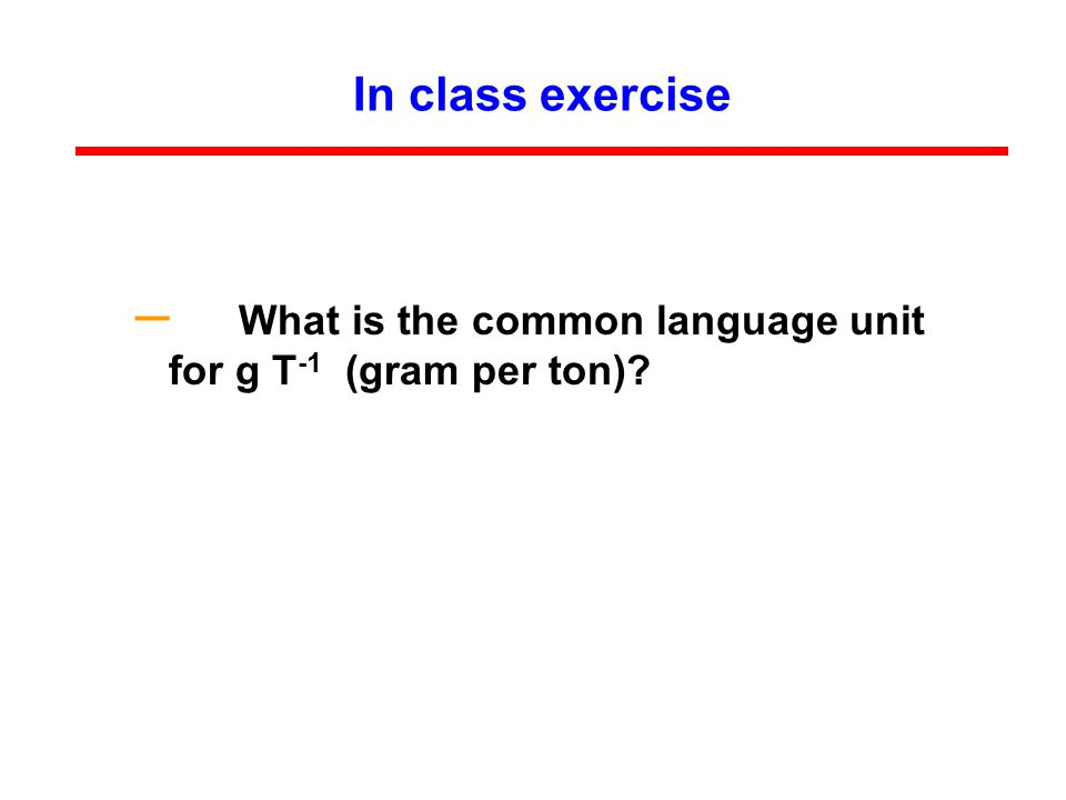 In class exercise – What is the common language unit for g T -1 (gram per ton)?