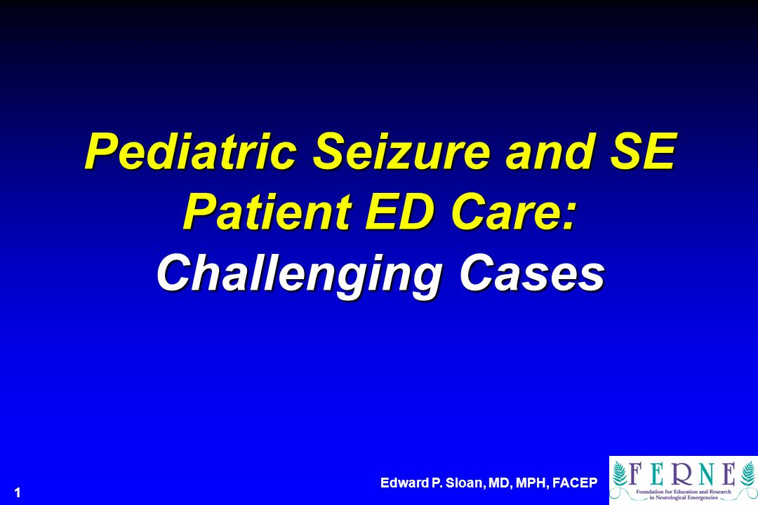 Pediatric Seizure and SE Patient ED Care: Challenging Cases Edward P. Sloan, MD, MPH, FACEP 1