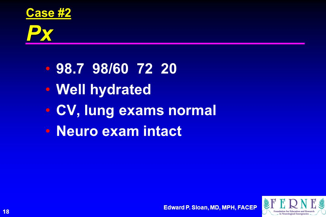 Edward P. Sloan, MD, MPH, FACEP 18 Case #2 Px 98.7 98/60 72 20 Well hydrated CV, lung exams normal Neuro exam intact