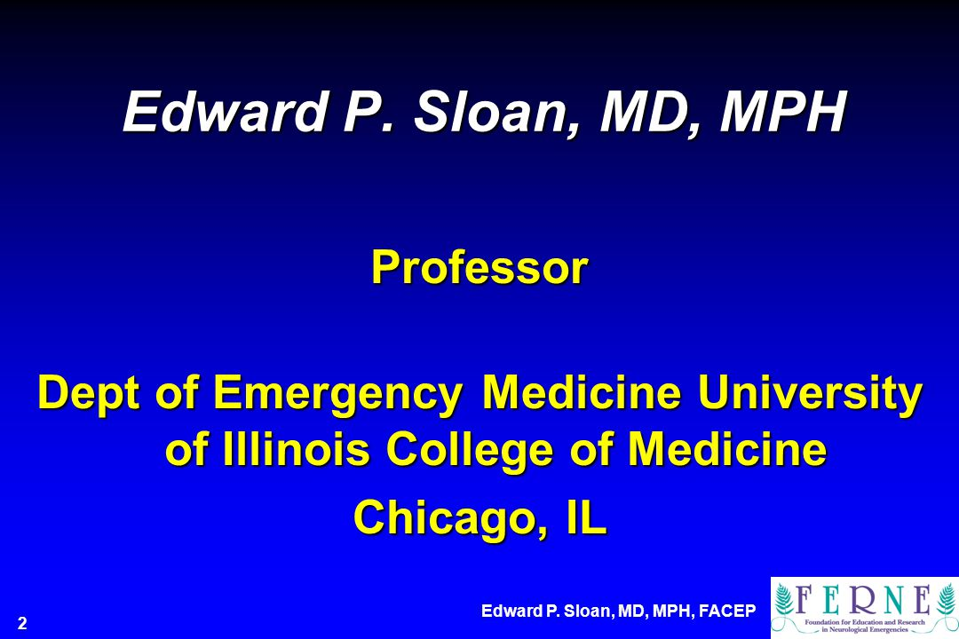 Edward P. Sloan, MD, MPH Professor Dept of Emergency Medicine University of Illinois College of Medicine Chicago, IL Edward P. Sloan, MD, MPH, FACEP 2