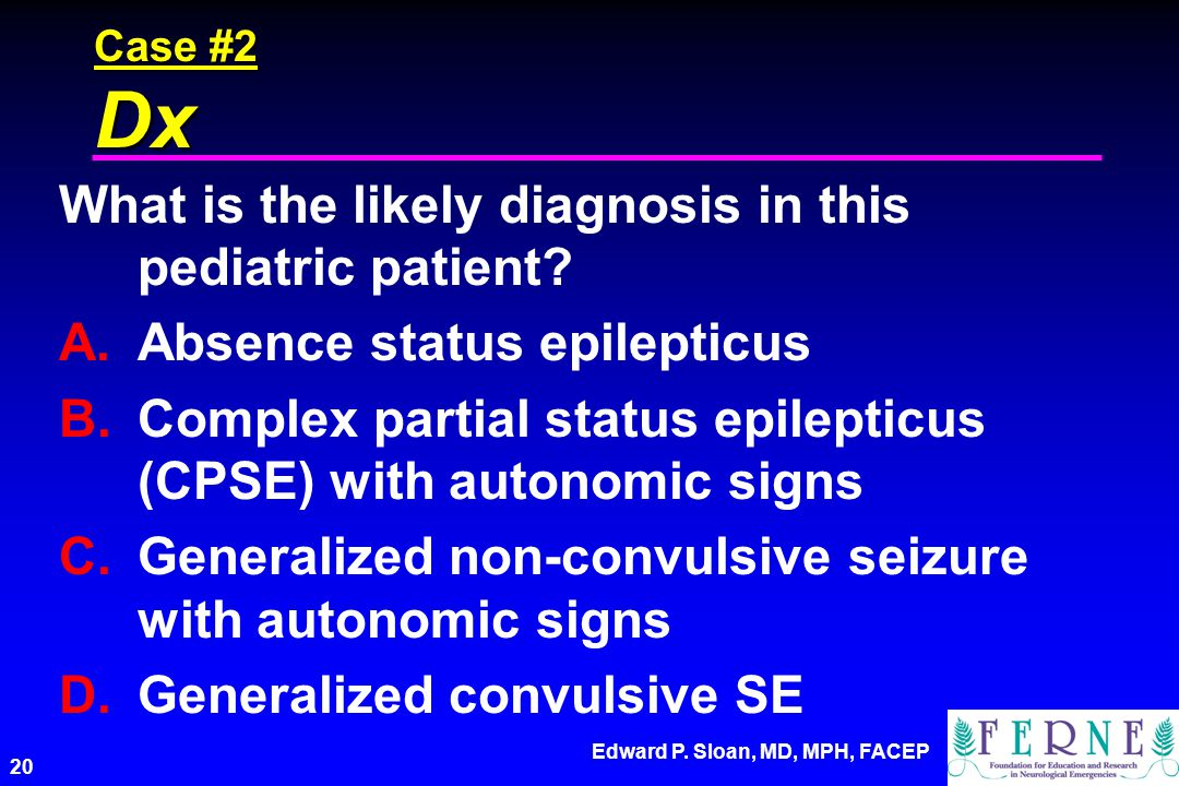 Edward P. Sloan, MD, MPH, FACEP 20 Case #2 Dx What is the likely diagnosis in this pediatric patient? A.Absence status epilepticus B.Complex partial s