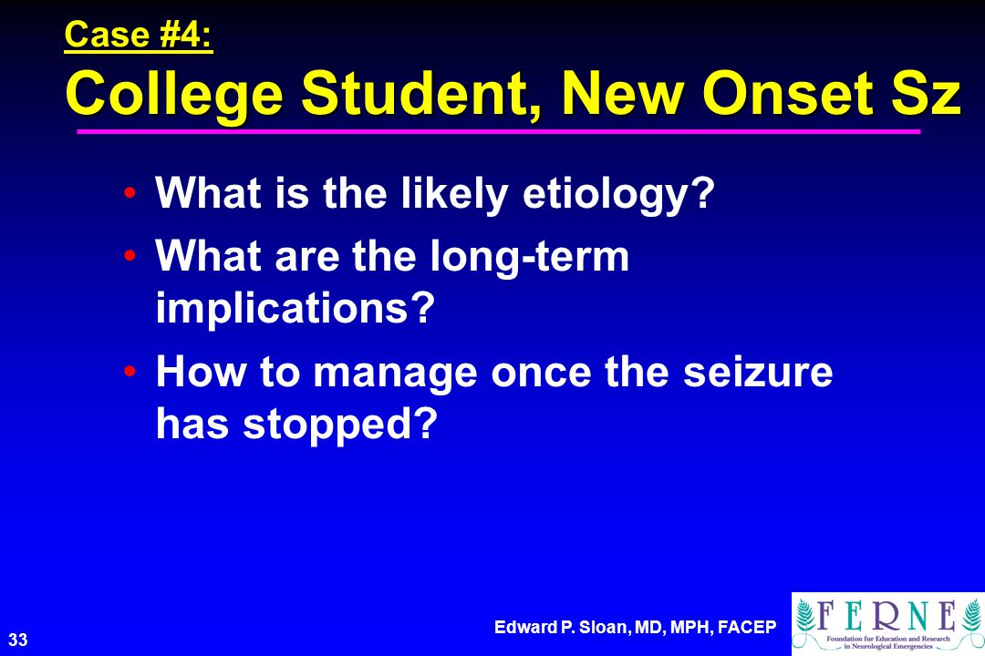 Edward P. Sloan, MD, MPH, FACEP 33 Case #4: College Student, New Onset Sz What is the likely etiology? What are the long-term implications? How to man