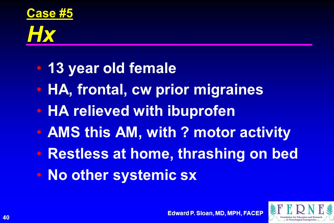 Edward P. Sloan, MD, MPH, FACEP 40 Case #5 Hx 13 year old female HA, frontal, cw prior migraines HA relieved with ibuprofen AMS this AM, with ? motor