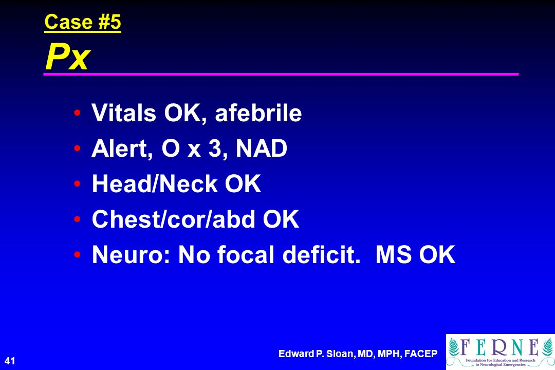 Edward P. Sloan, MD, MPH, FACEP 41 Case #5 Px Vitals OK, afebrile Alert, O x 3, NAD Head/Neck OK Chest/cor/abd OK Neuro: No focal deficit. MS OK