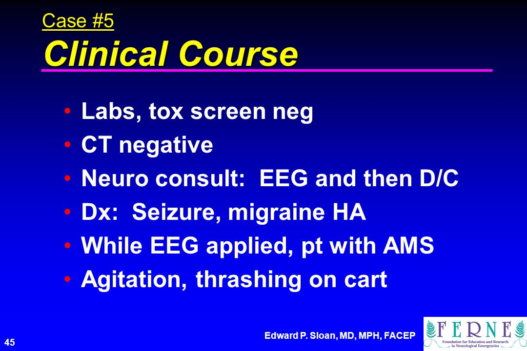 Edward P. Sloan, MD, MPH, FACEP 45 Case #5 Clinical Course Labs, tox screen neg CT negative Neuro consult: EEG and then D/C Dx: Seizure, migraine HA W