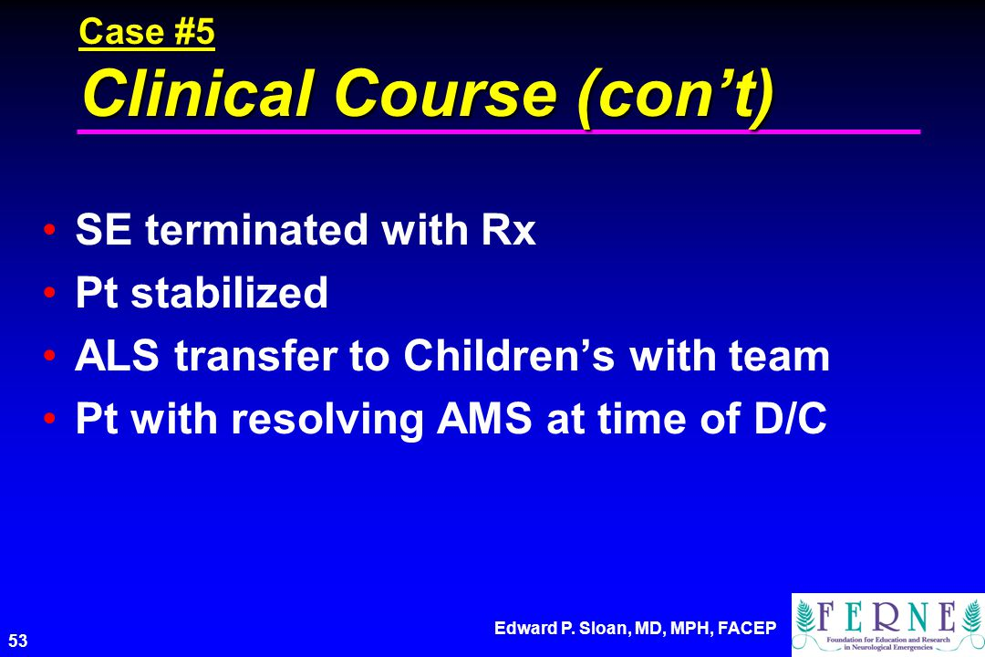 Edward P. Sloan, MD, MPH, FACEP 53 Case #5 Clinical Course (cont) SE terminated with Rx Pt stabilized ALS transfer to Childrens with team Pt with reso