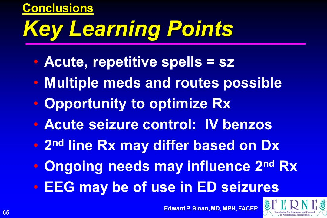 Edward P. Sloan, MD, MPH, FACEP 65 Conclusions Key Learning Points Acute, repetitive spells = sz Multiple meds and routes possible Opportunity to opti