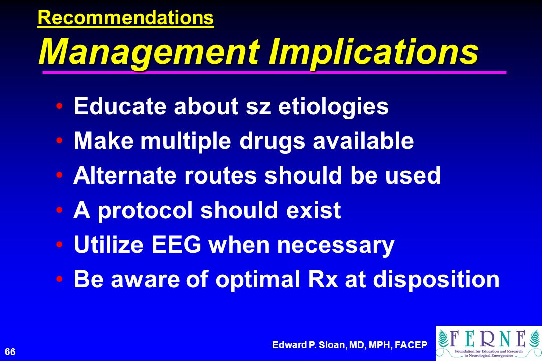 Edward P. Sloan, MD, MPH, FACEP 66 Recommendations Management Implications Educate about sz etiologies Make multiple drugs available Alternate routes