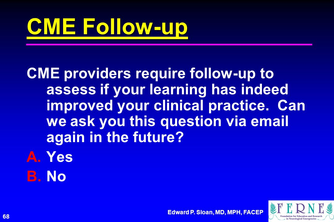 Edward P. Sloan, MD, MPH, FACEP 68 CME Follow-up CME providers require follow-up to assess if your learning has indeed improved your clinical practice