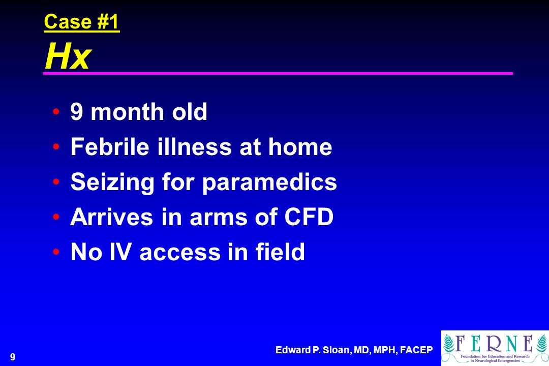 Edward P. Sloan, MD, MPH, FACEP 9 Case #1 Hx 9 month old Febrile illness at home Seizing for paramedics Arrives in arms of CFD No IV access in field