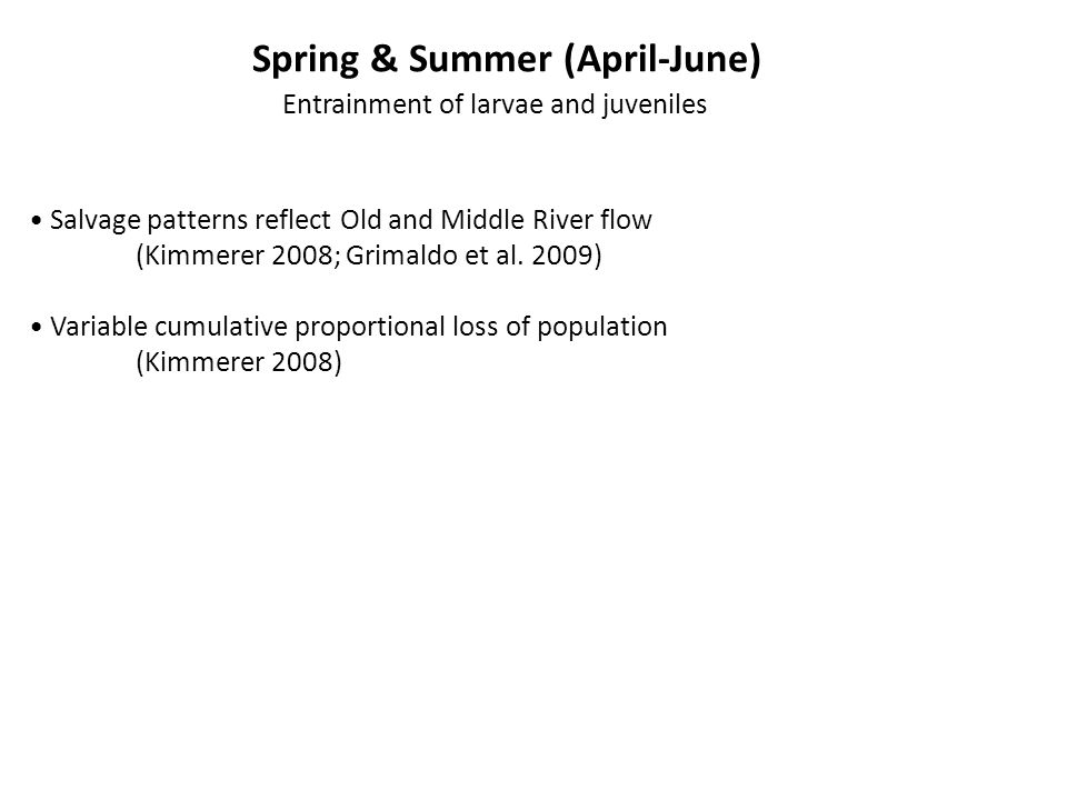 Spring & Summer (April-June) Entrainment of larvae and juveniles Salvage patterns reflect Old and Middle River flow (Kimmerer 2008; Grimaldo et al.