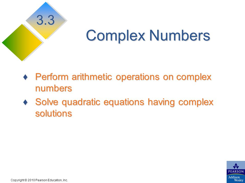 Copyright © 2010 Pearson Education, Inc. Complex Numbers Perform arithmetic operations on complex numbersPerform arithmetic operations on complex numb