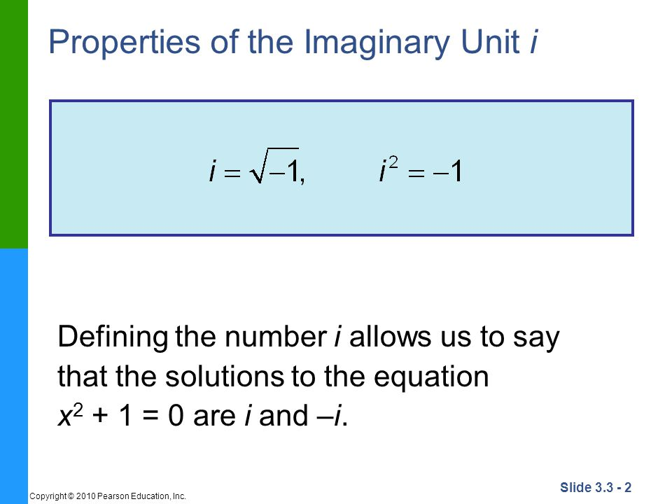 Slide 3.3 - 2 Copyright © 2010 Pearson Education, Inc. Properties of the Imaginary Unit i Defining the number i allows us to say that the solutions to