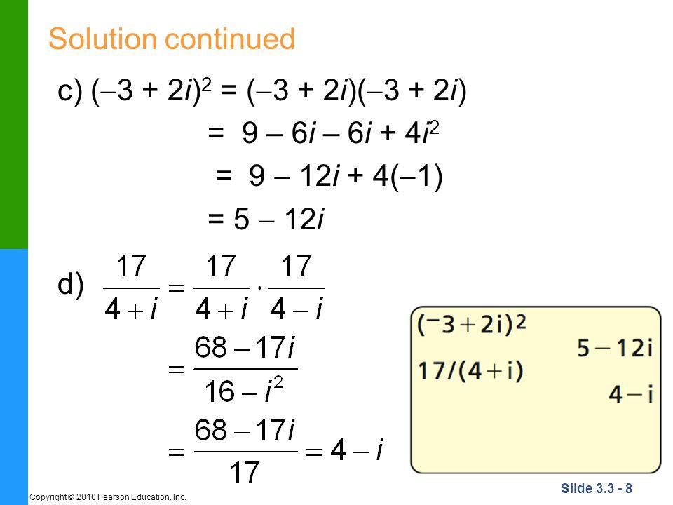 Slide 3.3 - 8 Copyright © 2010 Pearson Education, Inc. Solution continued c) ( 3 + 2i) 2 = ( 3 + 2i)( 3 + 2i) = 9 – 6i – 6i + 4i 2 = 9 12i + 4( 1) = 5