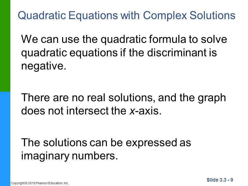 Slide 3.3 - 9 Copyright © 2010 Pearson Education, Inc. Quadratic Equations with Complex Solutions We can use the quadratic formula to solve quadratic