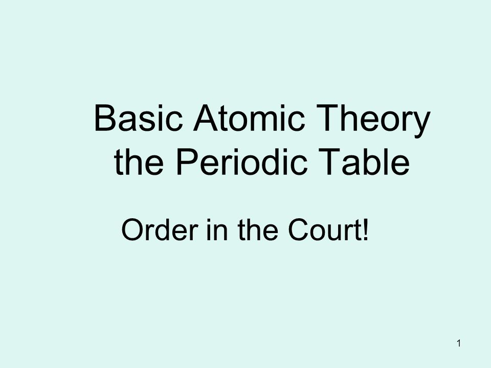 1 Basic Atomic Theory the Periodic Table Order in the Court!