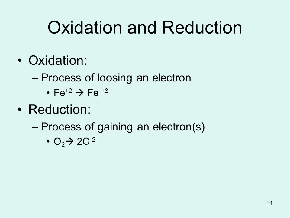 14 Oxidation and Reduction Oxidation: –Process of loosing an electron Fe +2 Fe +3 Reduction: –Process of gaining an electron(s) O 2 2O -2