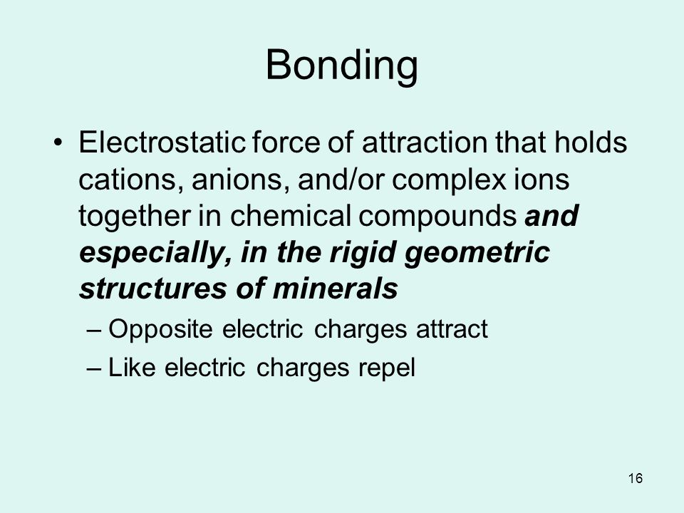 16 Bonding Electrostatic force of attraction that holds cations, anions, and/or complex ions together in chemical compounds and especially, in the rigid geometric structures of minerals –Opposite electric charges attract –Like electric charges repel