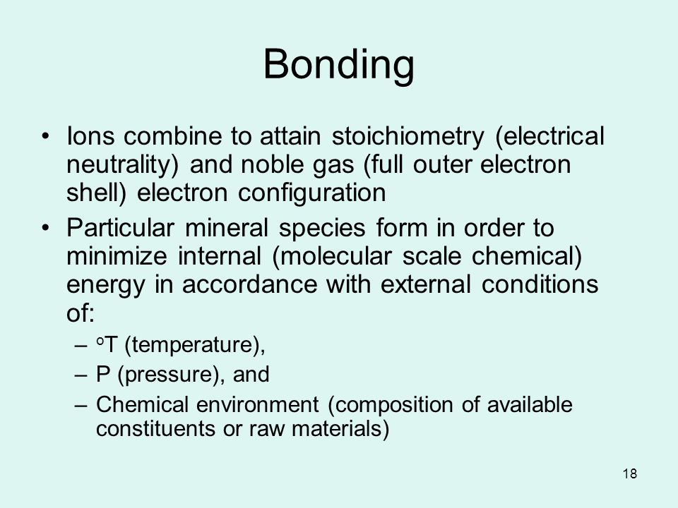 18 Bonding Ions combine to attain stoichiometry (electrical neutrality) and noble gas (full outer electron shell) electron configuration Particular mineral species form in order to minimize internal (molecular scale chemical) energy in accordance with external conditions of: – o T (temperature), –P (pressure), and –Chemical environment (composition of available constituents or raw materials)