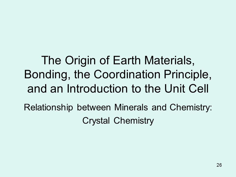 26 The Origin of Earth Materials, Bonding, the Coordination Principle, and an Introduction to the Unit Cell Relationship between Minerals and Chemistry: Crystal Chemistry