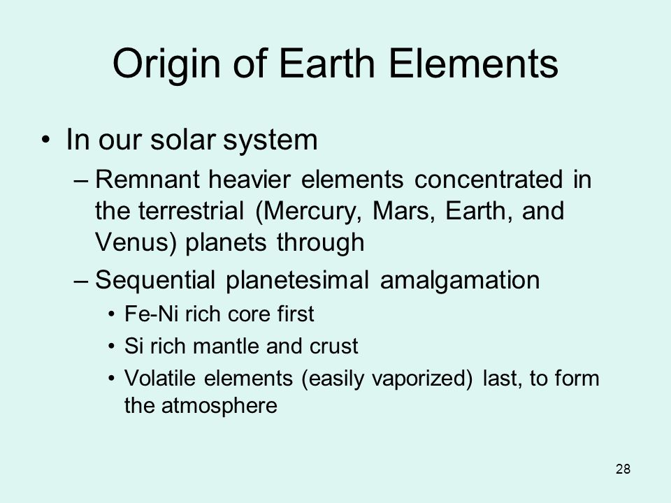 28 Origin of Earth Elements In our solar system –Remnant heavier elements concentrated in the terrestrial (Mercury, Mars, Earth, and Venus) planets through –Sequential planetesimal amalgamation Fe-Ni rich core first Si rich mantle and crust Volatile elements (easily vaporized) last, to form the atmosphere