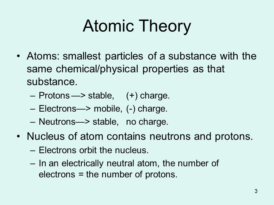 3 Atoms: smallest particles of a substance with the same chemical/physical properties as that substance.