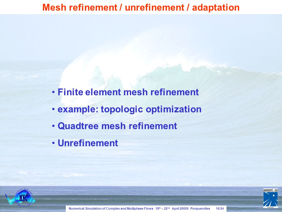 Numerical Simulation of Complex and Multiphase Flows 18 th – 22 nd April 20005 Porquerolles 16/24 Mesh refinement / unrefinement / adaptation Finite element mesh refinement example: topologic optimization Quadtree mesh refinement Unrefinement