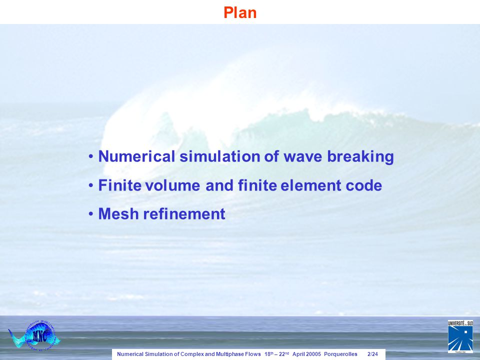 Numerical Simulation of Complex and Multiphase Flows 18 th – 22 nd April 20005 Porquerolles 2/24 Numerical simulation of wave breaking Finite volume and finite element code Mesh refinement Plan