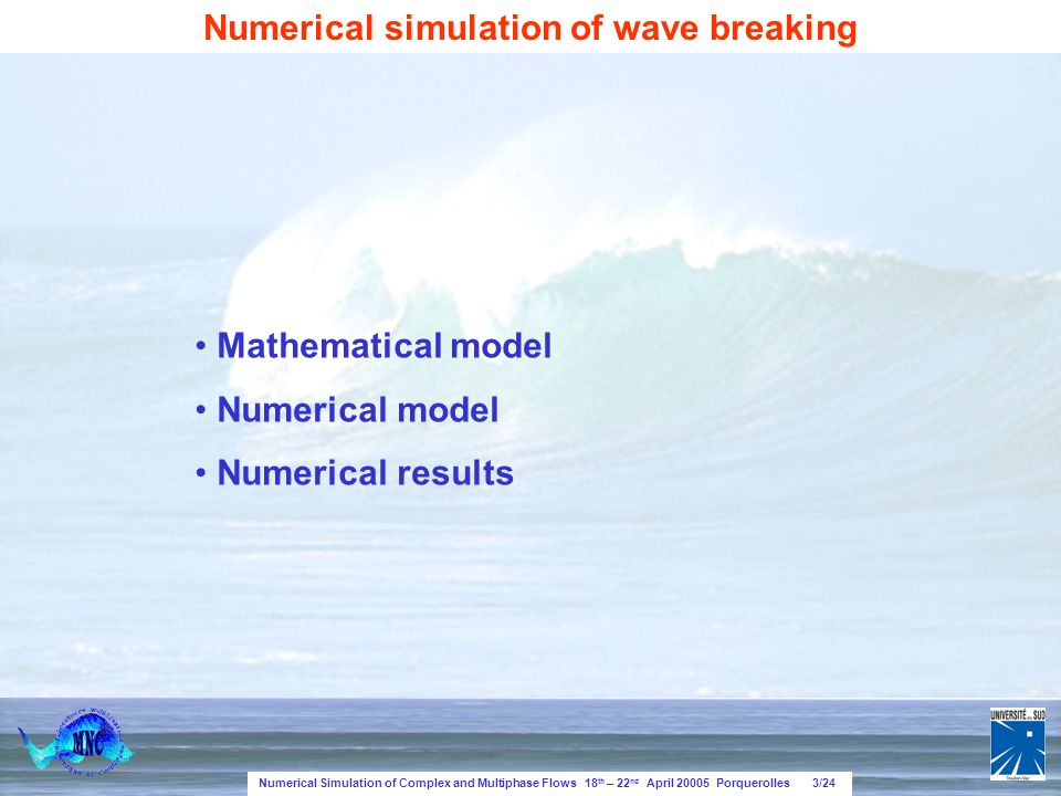 Numerical Simulation of Complex and Multiphase Flows 18 th – 22 nd April 20005 Porquerolles 3/24 Mathematical model Numerical model Numerical results Numerical simulation of wave breaking